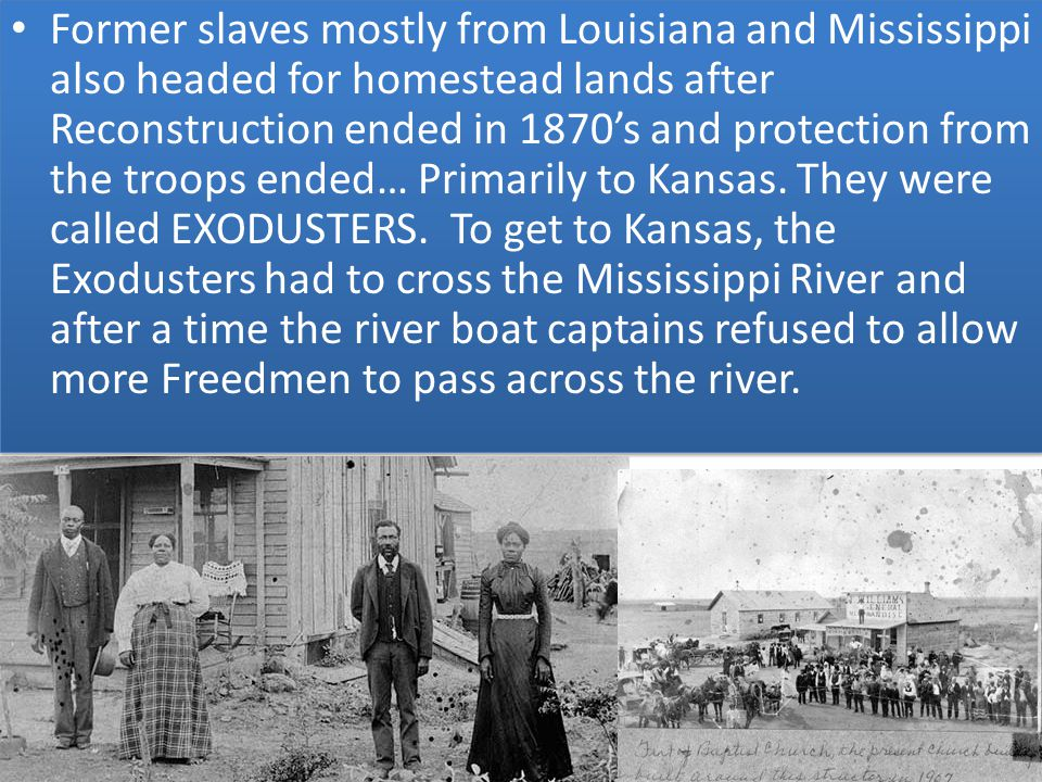 Former slaves mostly from Louisiana and Mississippi also headed for homestead lands after Reconstruction ended in 1870's and protection from the troops ended… Primarily to Kansas.