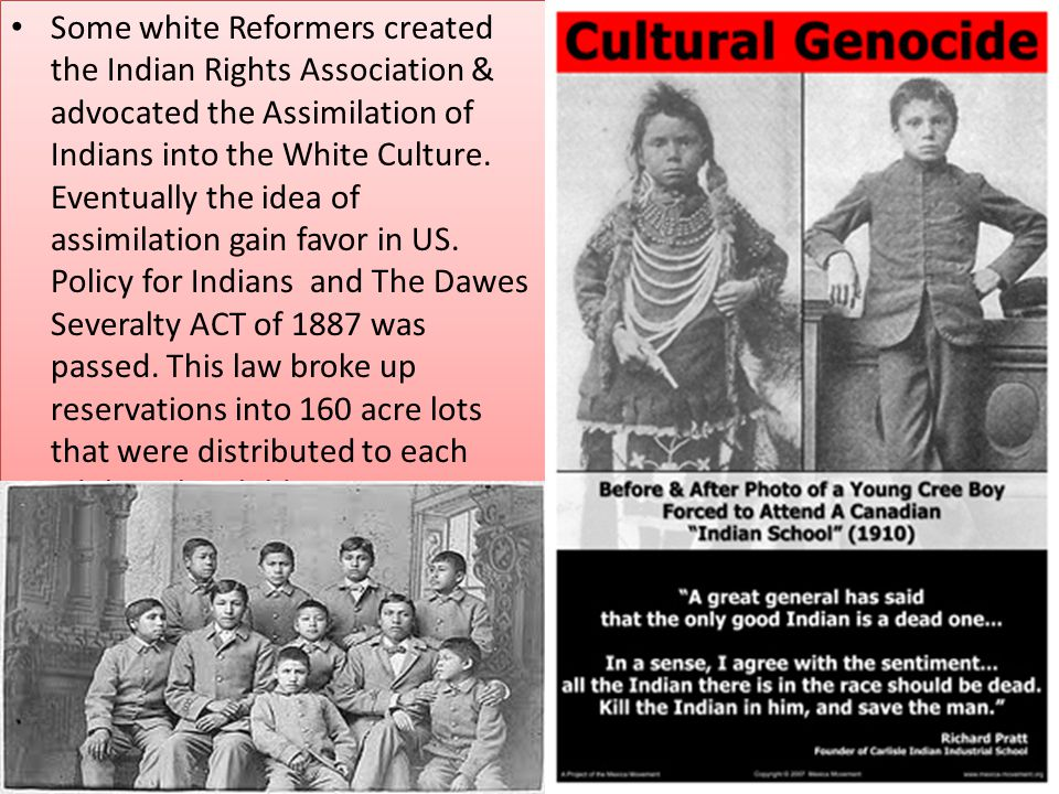 Some white Reformers created the Indian Rights Association & advocated the Assimilation of Indians into the White Culture.