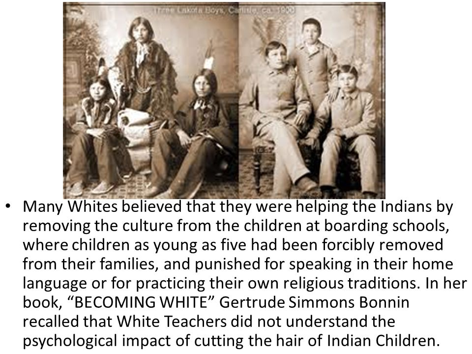 Many Whites believed that they were helping the Indians by removing the culture from the children at boarding schools, where children as young as five had been forcibly removed from their families, and punished for speaking in their home language or for practicing their own religious traditions.