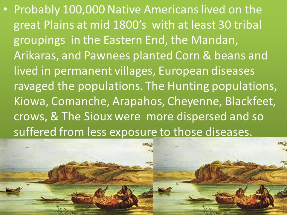 Probably 100,000 Native Americans lived on the great Plains at mid 1800's with at least 30 tribal groupings in the Eastern End, the Mandan, Arikaras, and Pawnees planted Corn & beans and lived in permanent villages, European diseases ravaged the populations.