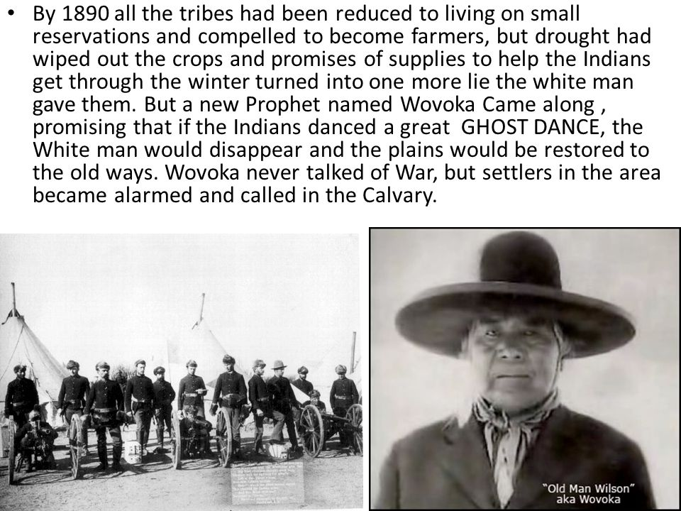 By 1890 all the tribes had been reduced to living on small reservations and compelled to become farmers, but drought had wiped out the crops and promises of supplies to help the Indians get through the winter turned into one more lie the white man gave them.