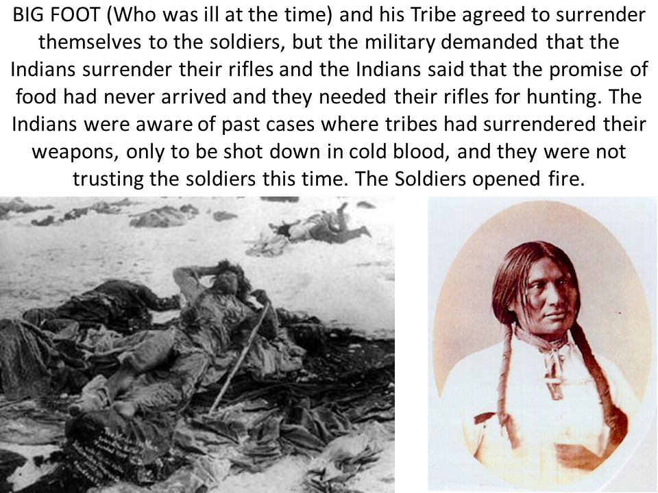 BIG FOOT (Who was ill at the time) and his Tribe agreed to surrender themselves to the soldiers, but the military demanded that the Indians surrender their rifles and the Indians said that the promise of food had never arrived and they needed their rifles for hunting.