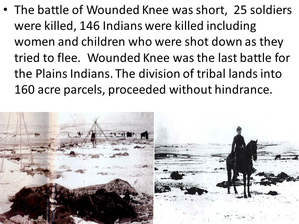 The battle of Wounded Knee was short, 25 soldiers were killed, 146 Indians were killed including women and children who were shot down as they tried to flee.