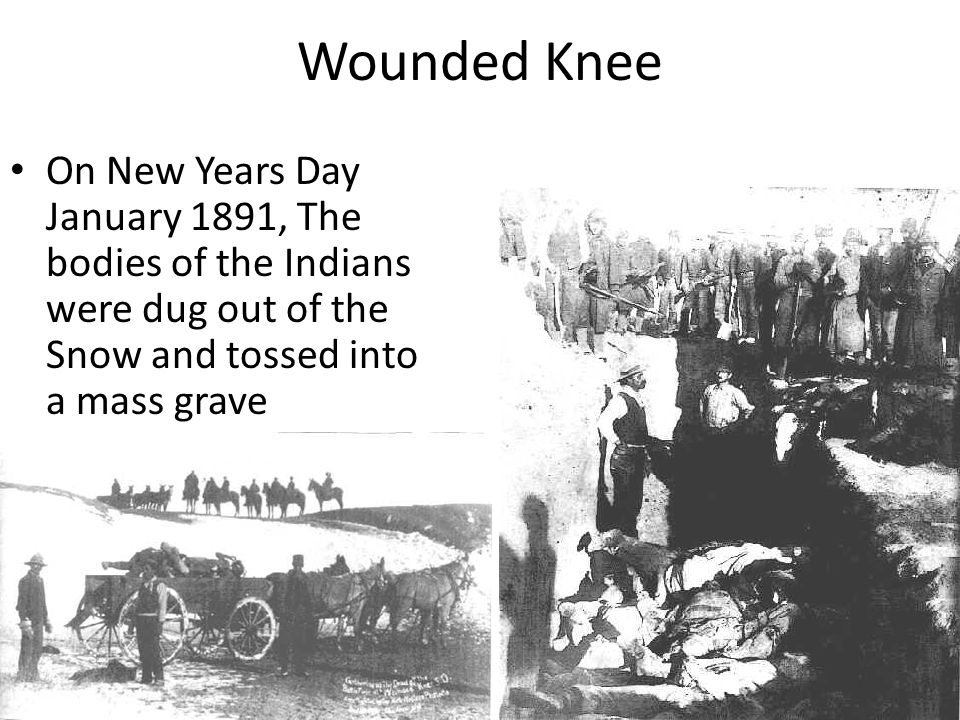 Wounded Knee On New Years Day January 1891, The bodies of the Indians were dug out of the Snow and tossed into a mass grave.