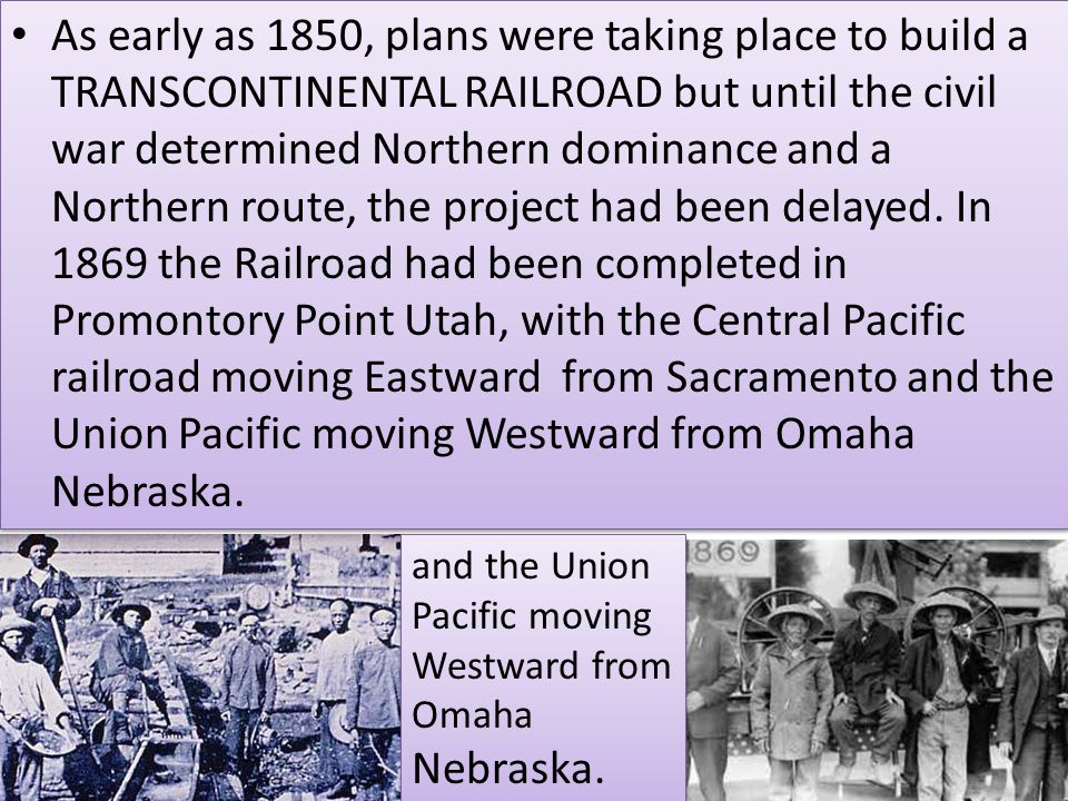 As early as 1850, plans were taking place to build a TRANSCONTINENTAL RAILROAD but until the civil war determined Northern dominance and a Northern route, the project had been delayed. In 1869 the Railroad had been completed in Promontory Point Utah, with the Central Pacific railroad moving Eastward from Sacramento and the Union Pacific moving Westward from Omaha Nebraska.