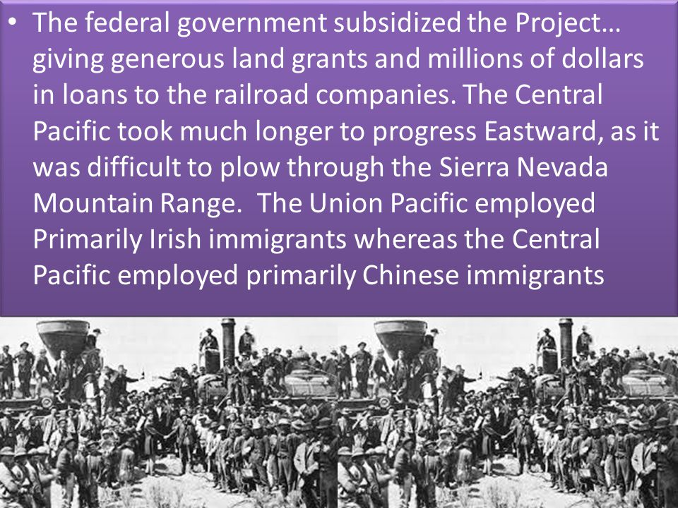 The federal government subsidized the Project… giving generous land grants and millions of dollars in loans to the railroad companies.