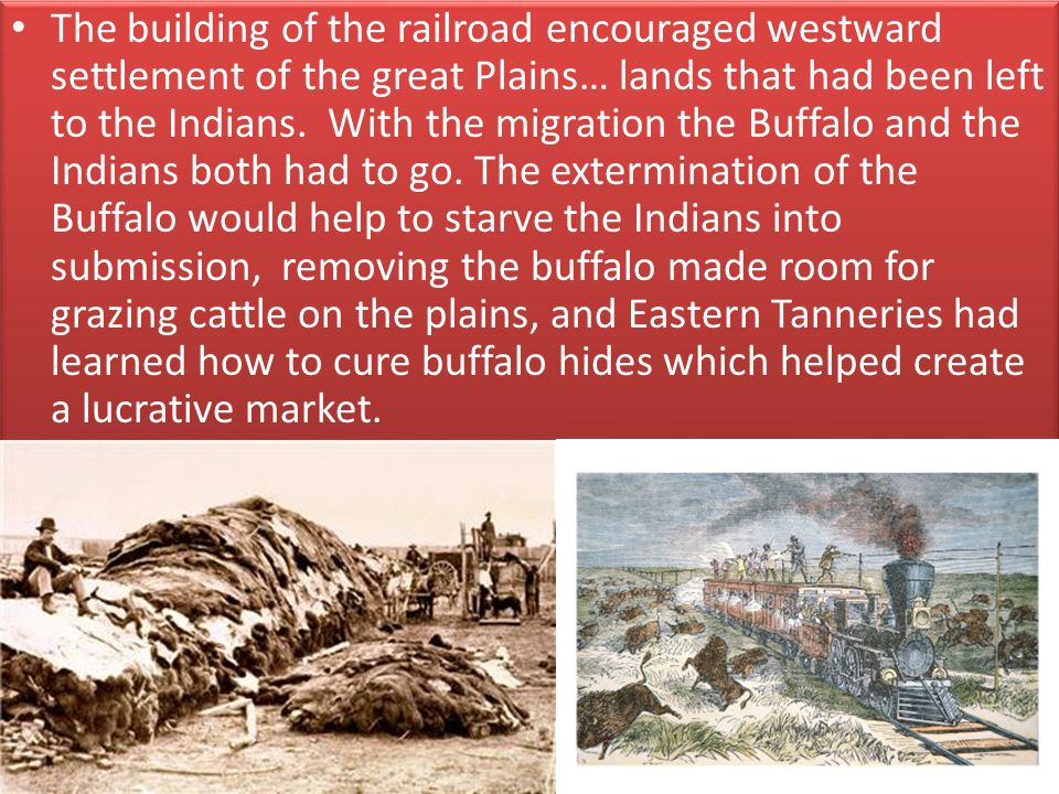 The building of the railroad encouraged westward settlement of the great Plains… lands that had been left to the Indians.