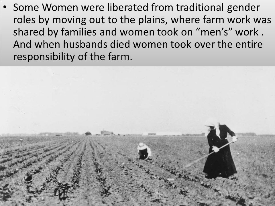 Some Women were liberated from traditional gender roles by moving out to the plains, where farm work was shared by families and women took on men's work .