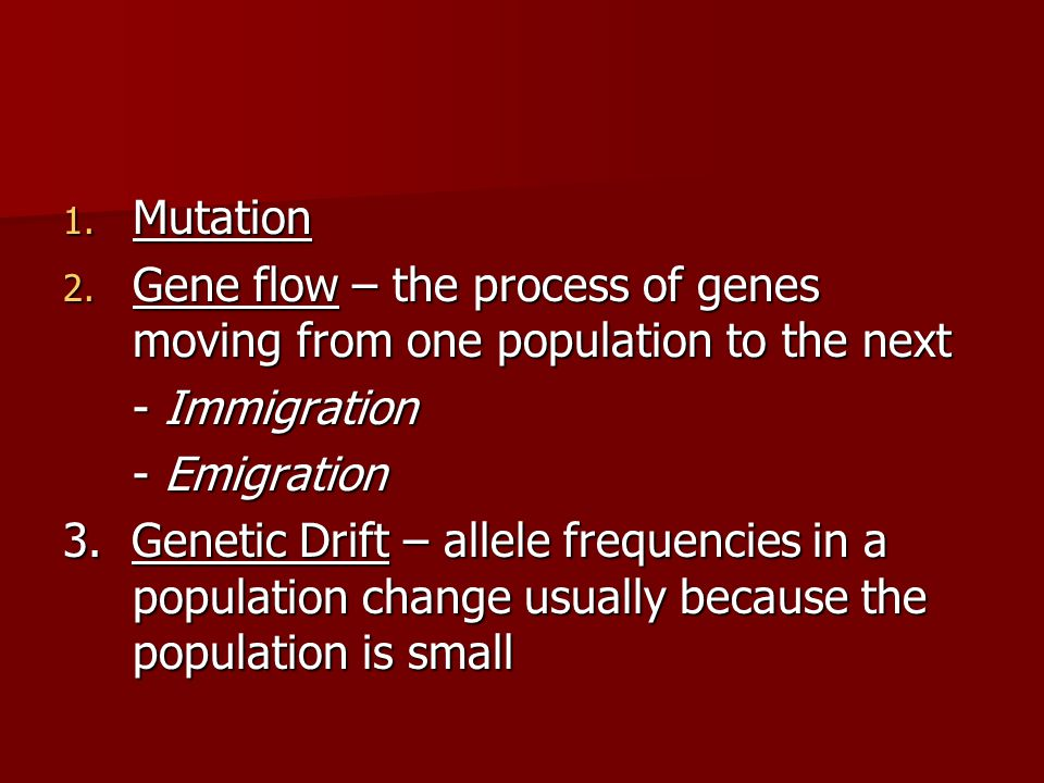 Mutation Gene flow – the process of genes moving from one population to the next. - Immigration. - Emigration.