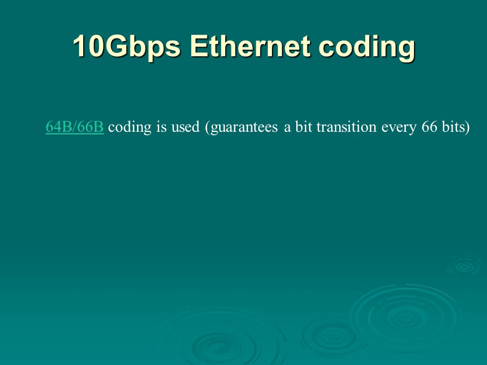 10Gbps Ethernet coding 64B/66B coding is used (guarantees a bit transition every 66 bits) The four physical layer options are.