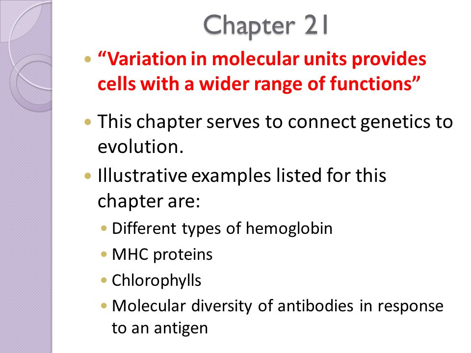 Chapter 21 Variation in molecular units provides cells with a wider range of functions This chapter serves to connect genetics to evolution.