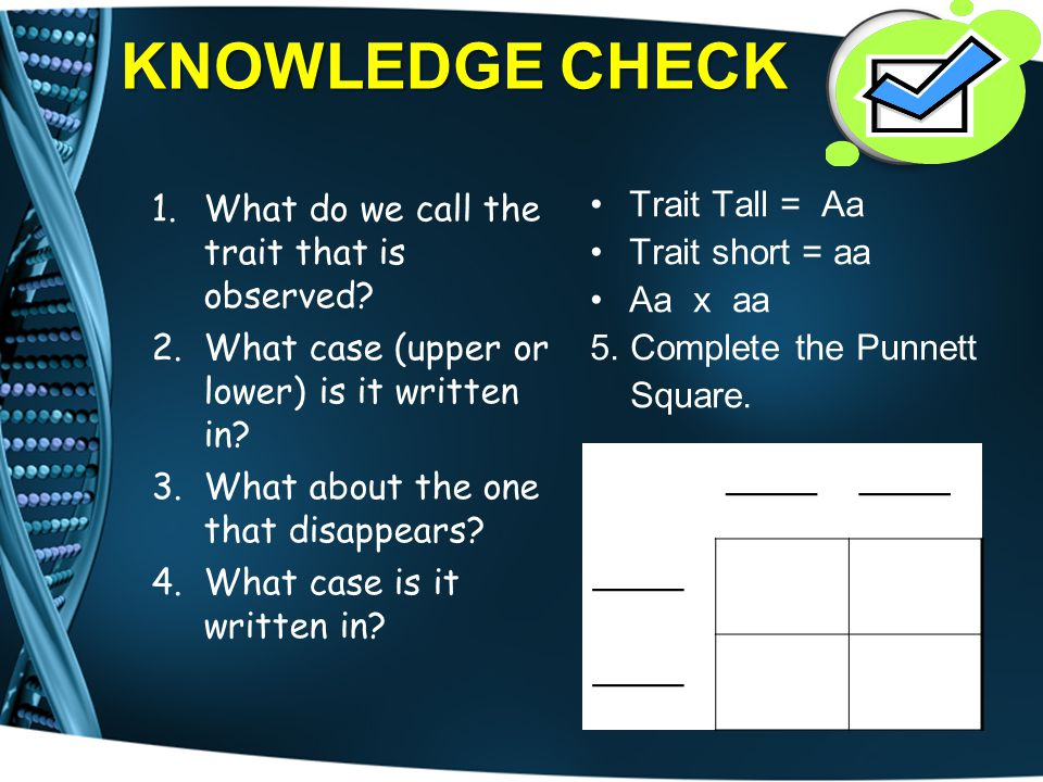 KNOWLEDGE CHECK ____ What do we call the trait that is observed