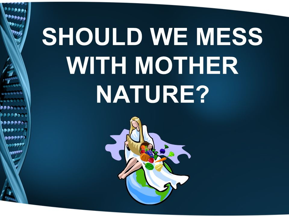 SHOULD WE MESS WITH MOTHER NATURE