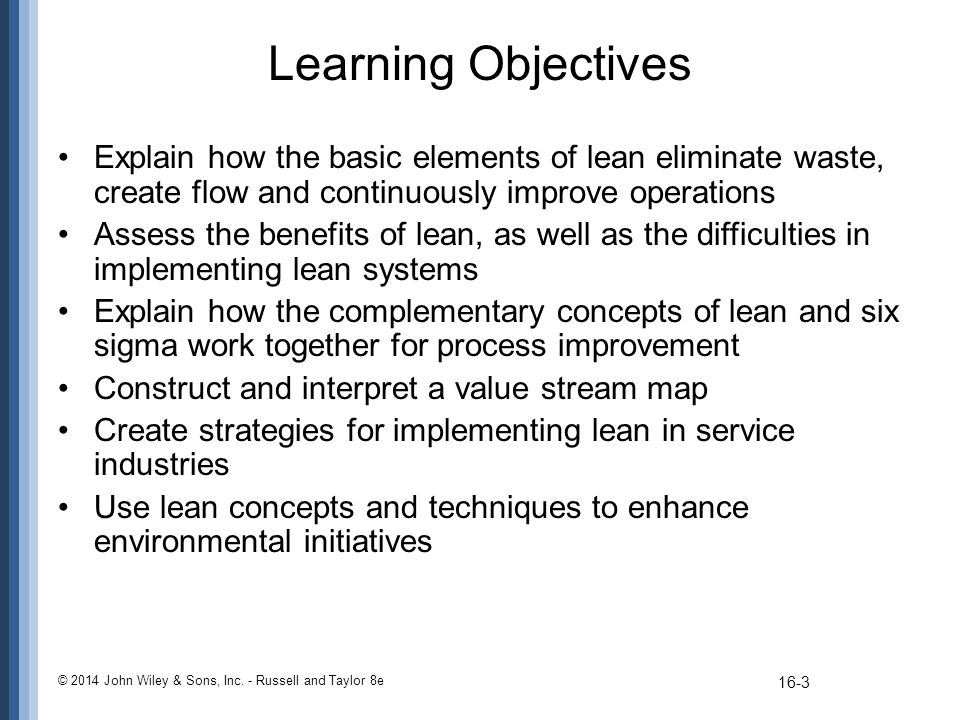 Learning Objectives Explain how the basic elements of lean eliminate waste, create flow and continuously improve operations.