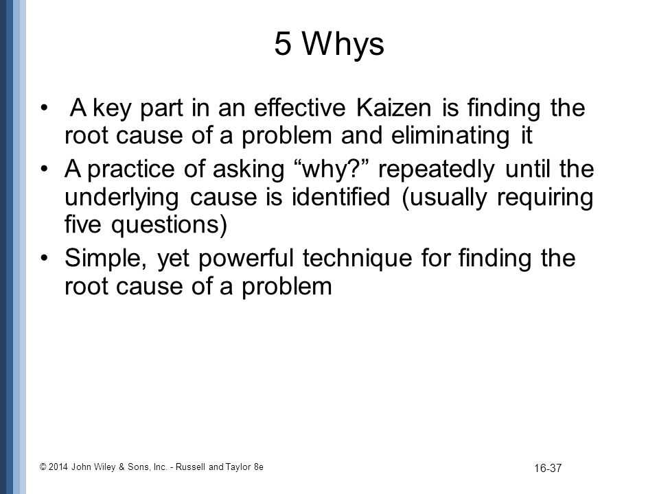5 Whys A key part in an effective Kaizen is finding the root cause of a problem and eliminating it.