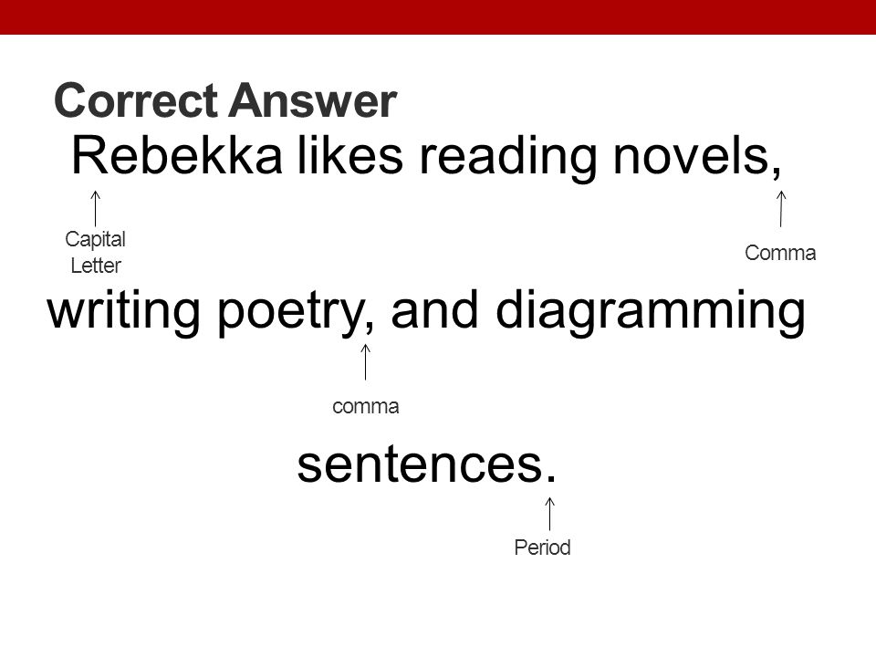 Correct Answer Rebekka likes reading novels, writing poetry, and diagramming sentences. Capital Letter.