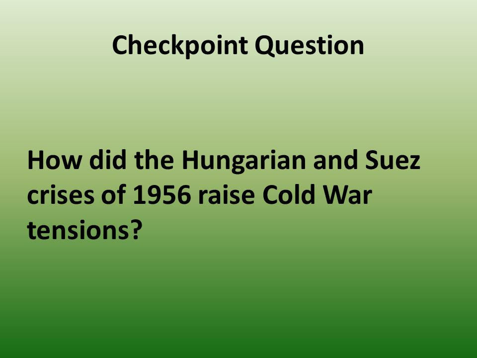Checkpoint Question How did the Hungarian and Suez crises of 1956 raise Cold War tensions