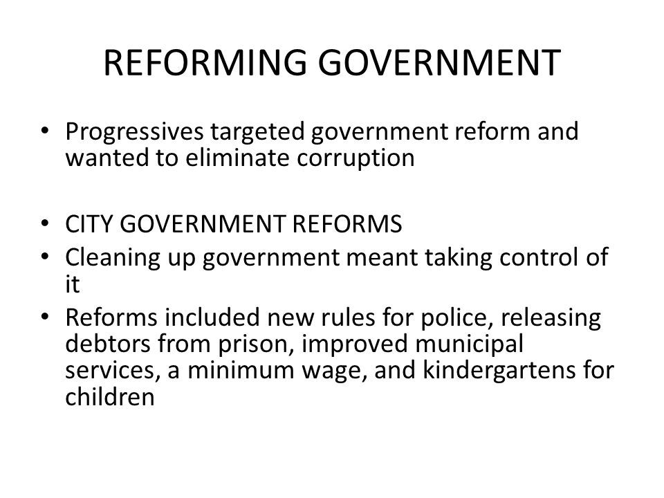 REFORMING GOVERNMENT Progressives targeted government reform and wanted to eliminate corruption. CITY GOVERNMENT REFORMS.