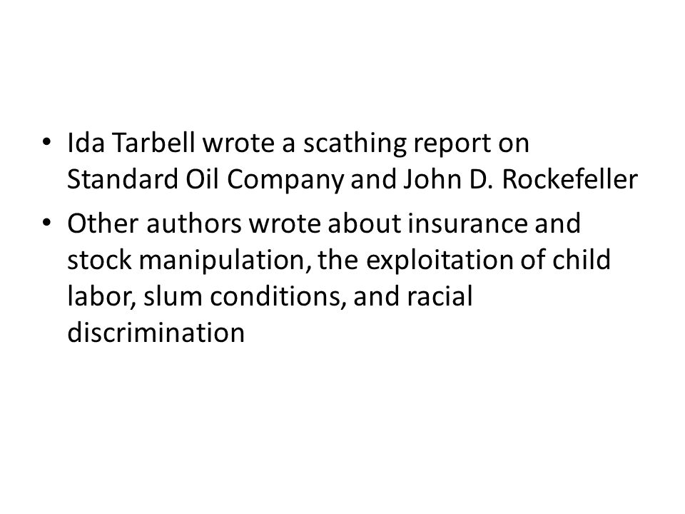 Ida Tarbell wrote a scathing report on Standard Oil Company and John D