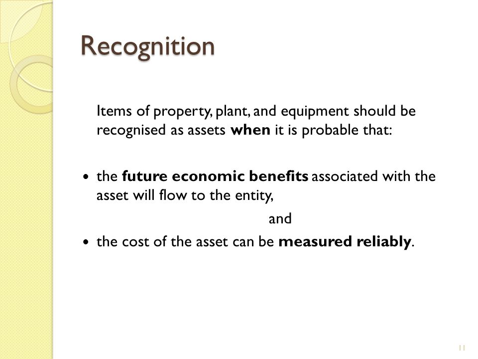 Recognition Items of property, plant, and equipment should be recognised as assets when it is probable that: