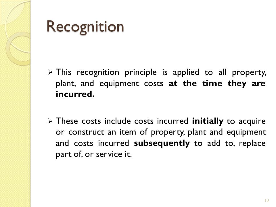Recognition This recognition principle is applied to all property, plant, and equipment costs at the time they are incurred.