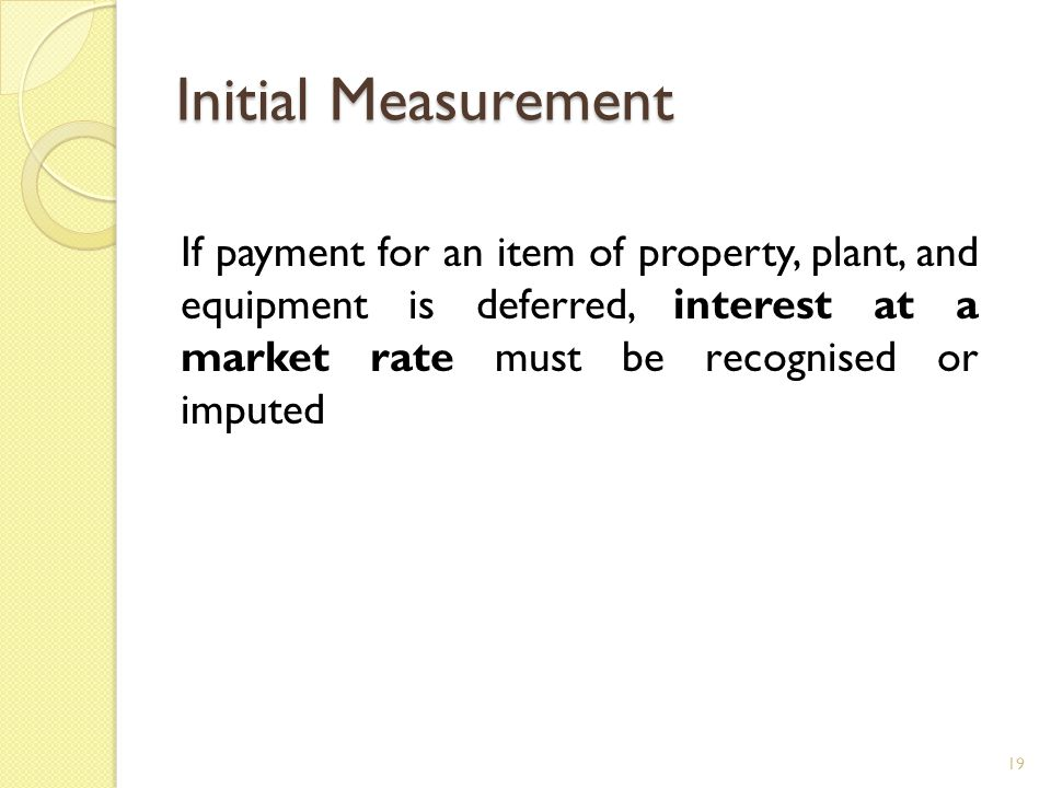 Initial Measurement If payment for an item of property, plant, and equipment is deferred, interest at a market rate must be recognised or imputed.
