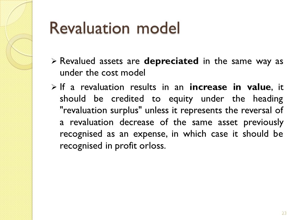 Revaluation model Revalued assets are depreciated in the same way as under the cost model.