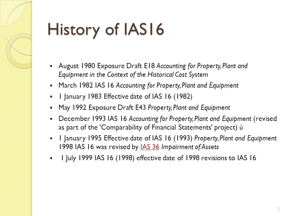 History of IAS16 August 1980 Exposure Draft E18 Accounting for Property, Plant and Equipment in the Context of the Historical Cost System.