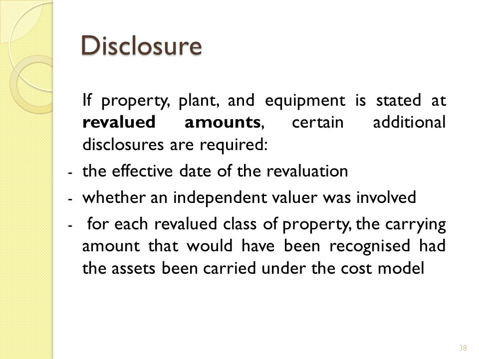 Disclosure If property, plant, and equipment is stated at revalued amounts, certain additional disclosures are required: