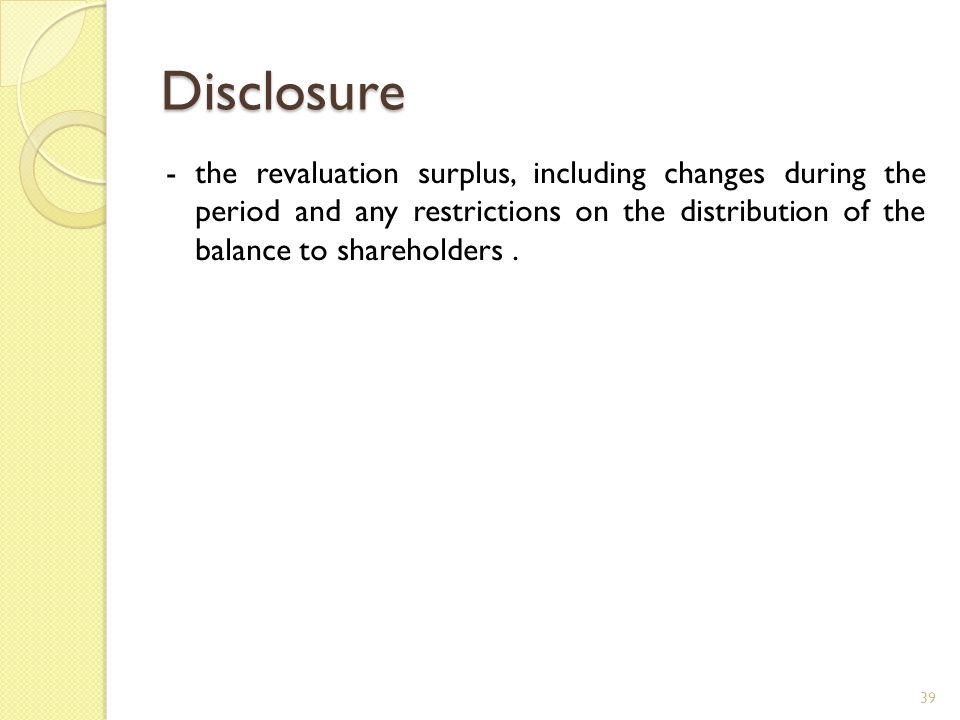 Disclosure - the revaluation surplus, including changes during the period and any restrictions on the distribution of the balance to shareholders .