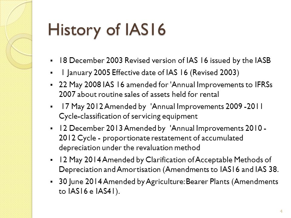 History of IAS16 18 December 2003 Revised version of IAS 16 issued by the IASB. 1 January 2005 Effective date of IAS 16 (Revised 2003)