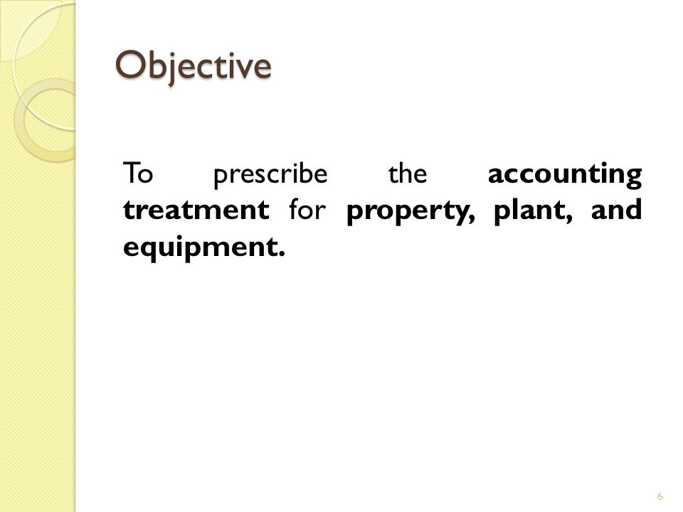 Objective To prescribe the accounting treatment for property, plant, and equipment.