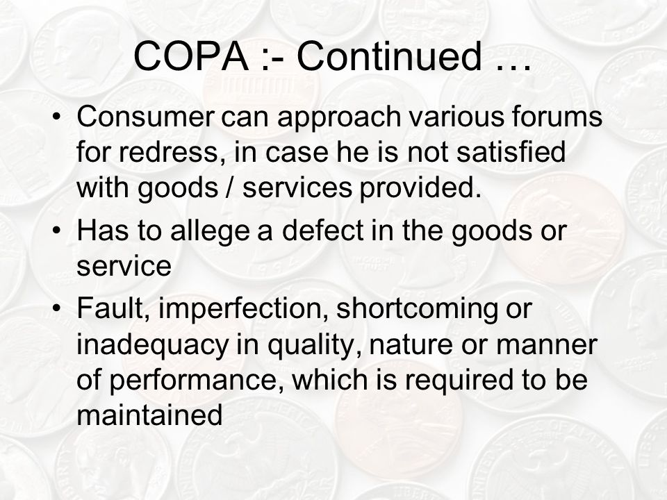 COPA :- Continued … Consumer can approach various forums for redress, in case he is not satisfied with goods / services provided.