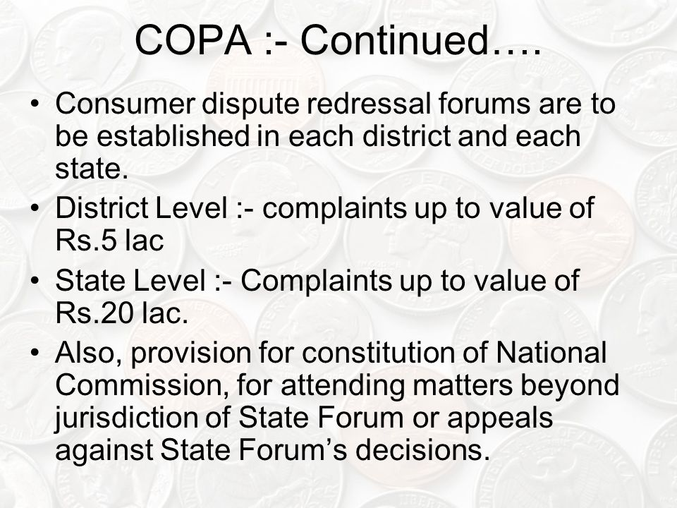 COPA :- Continued…. Consumer dispute redressal forums are to be established in each district and each state.