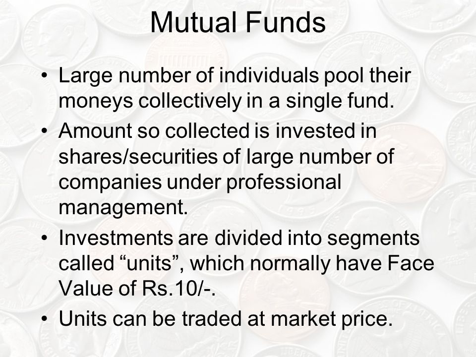 Mutual Funds Large number of individuals pool their moneys collectively in a single fund.