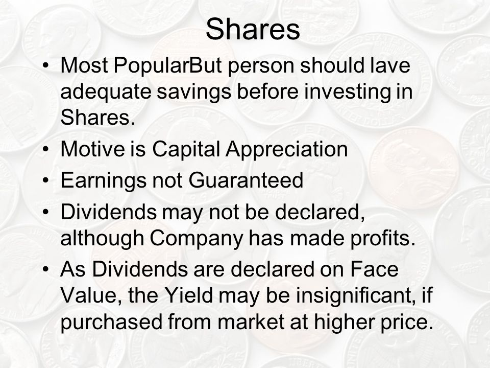 Shares Most Popular But person should lave adequate savings before investing in Shares. Motive is Capital Appreciation.