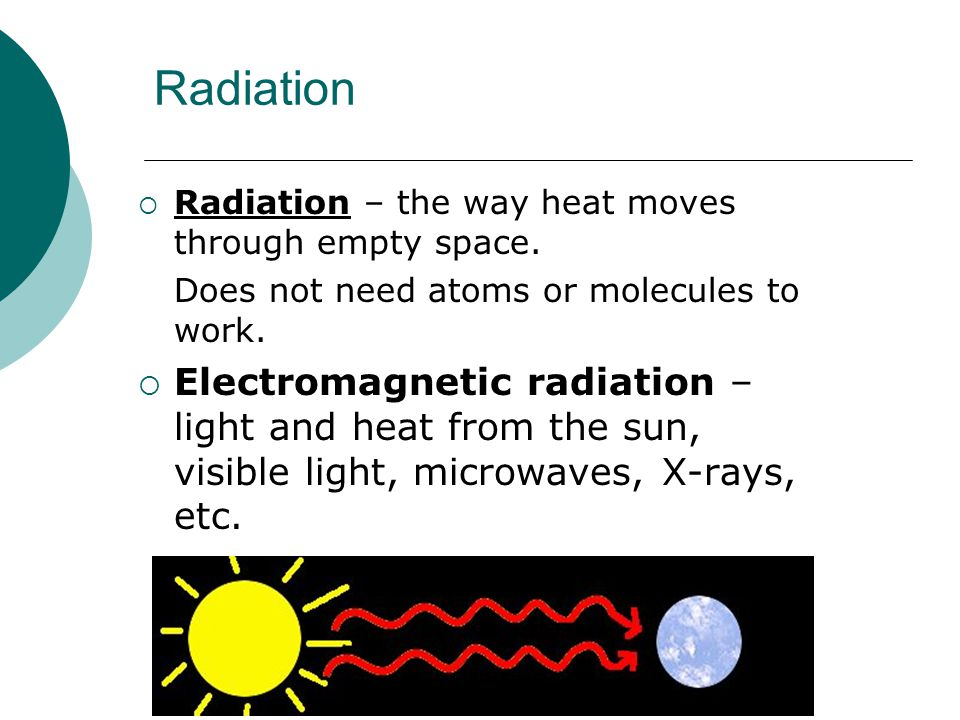 Radiation Radiation – the way heat moves through empty space. Does not need atoms or molecules to work.