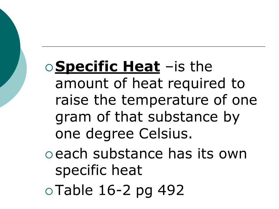 Specific Heat –is the amount of heat required to raise the temperature of one gram of that substance by one degree Celsius.