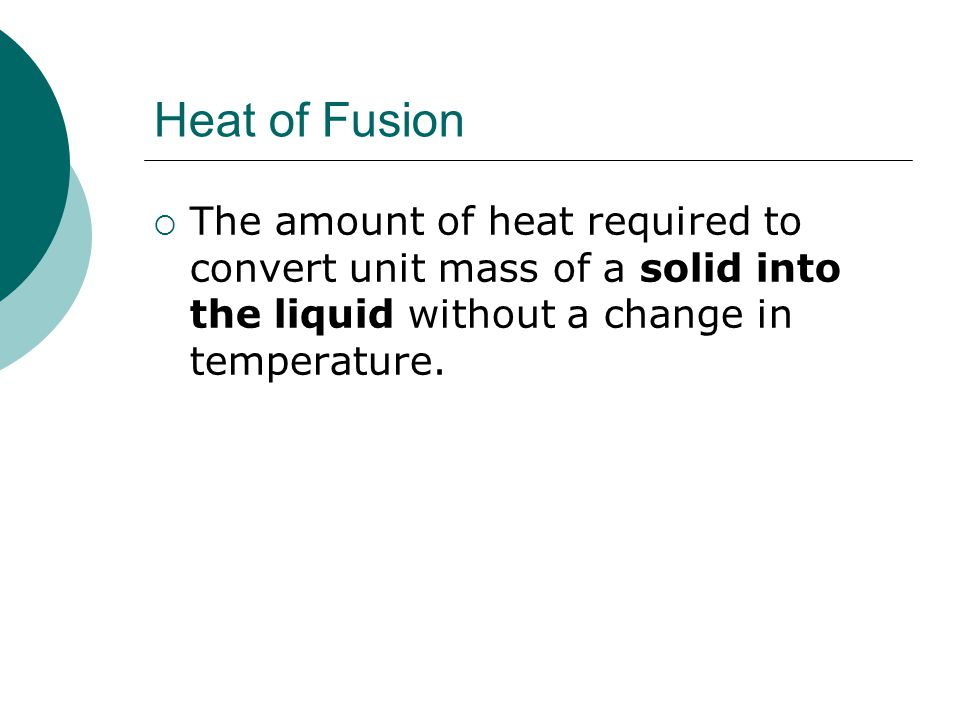 Heat of Fusion The amount of heat required to convert unit mass of a solid into the liquid without a change in temperature.