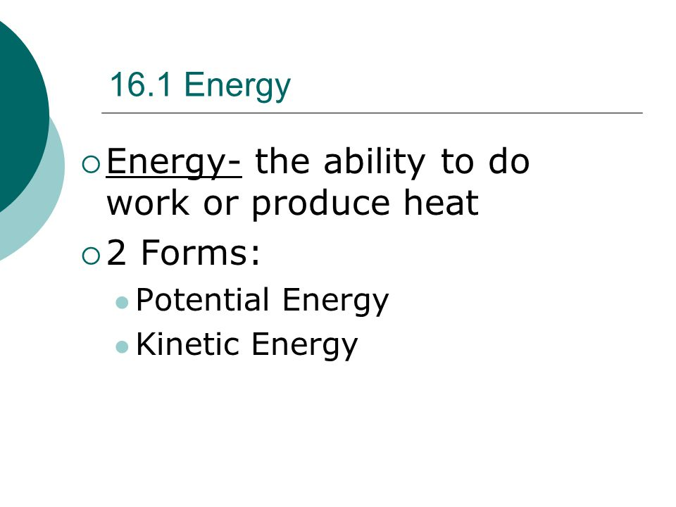 Energy- the ability to do work or produce heat 2 Forms: