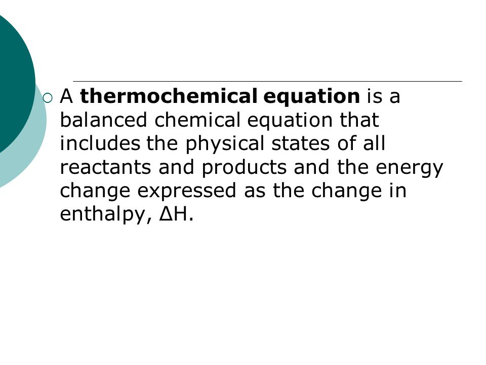 A thermochemical equation is a balanced chemical equation that includes the physical states of all reactants and products and the energy change expressed as the change in enthalpy, ∆H.