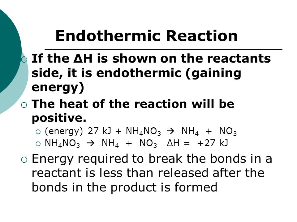 Endothermic Reaction If the ∆H is shown on the reactants side, it is endothermic (gaining energy) The heat of the reaction will be positive.