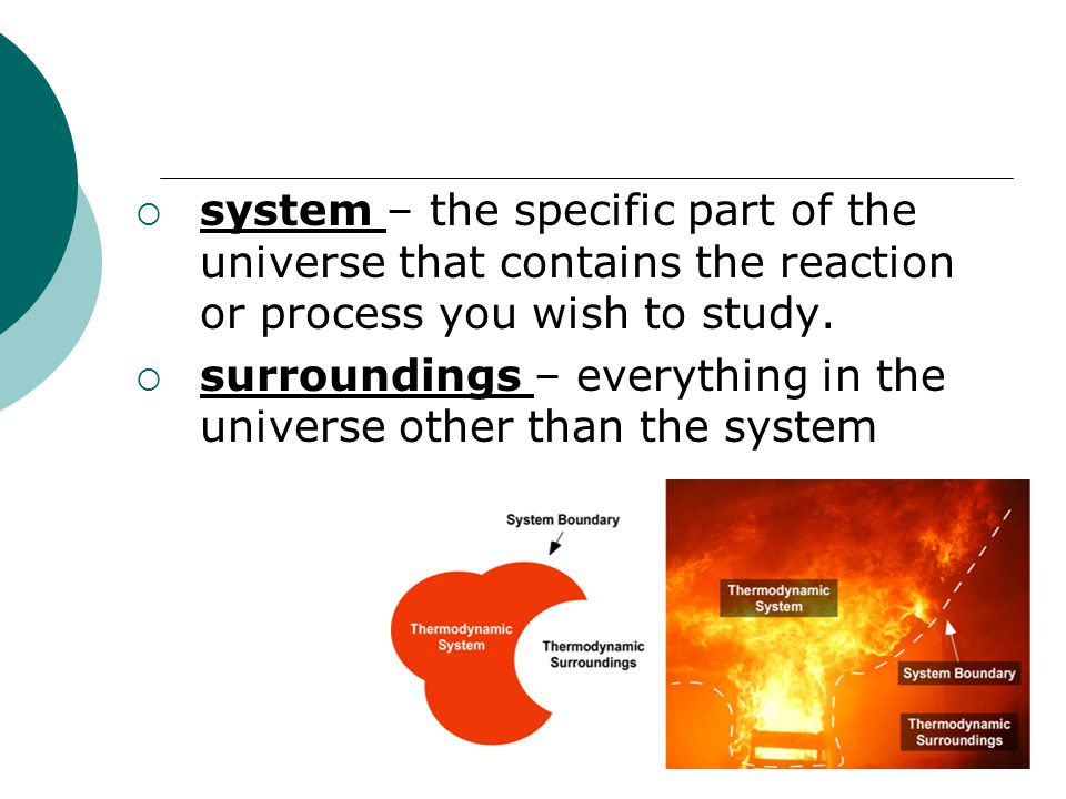 system – the specific part of the universe that contains the reaction or process you wish to study.