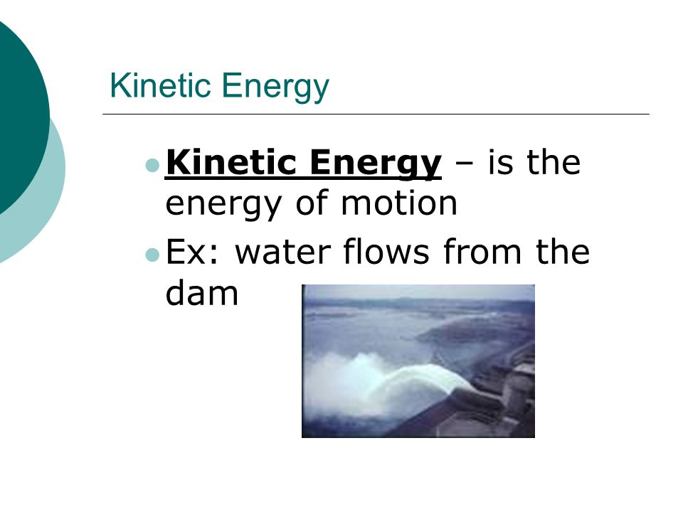 Kinetic Energy Kinetic Energy – is the energy of motion Ex: water flows from the dam