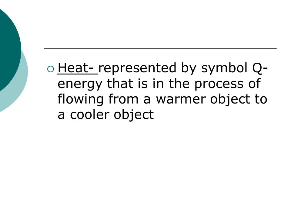 Heat- represented by symbol Q- energy that is in the process of flowing from a warmer object to a cooler object