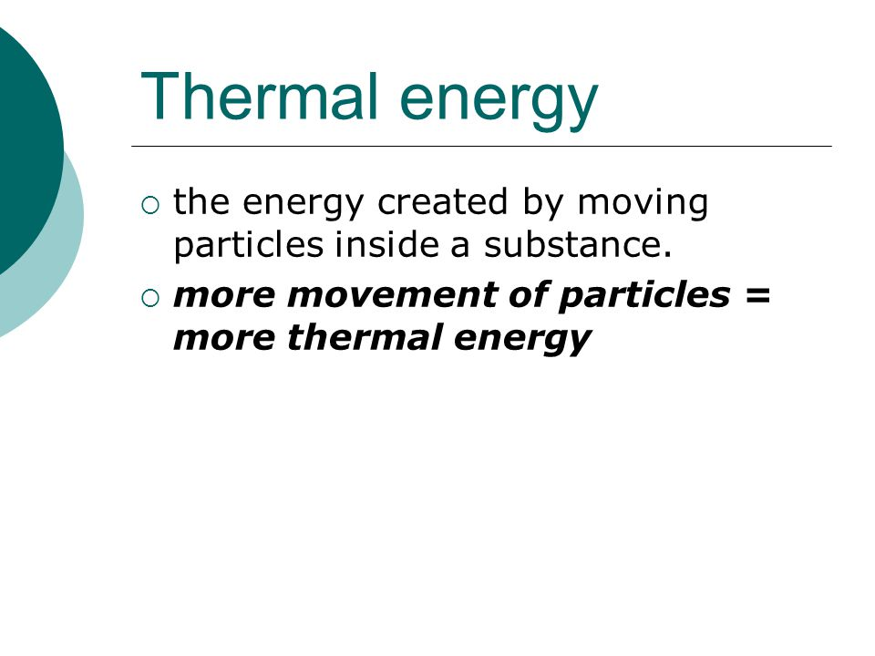 Thermal energy the energy created by moving particles inside a substance.