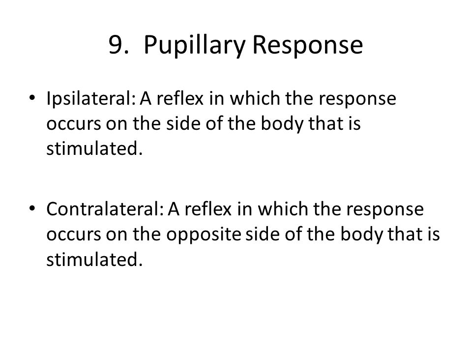 9. Pupillary Response Ipsilateral: A reflex in which the response occurs on the side of the body that is stimulated.