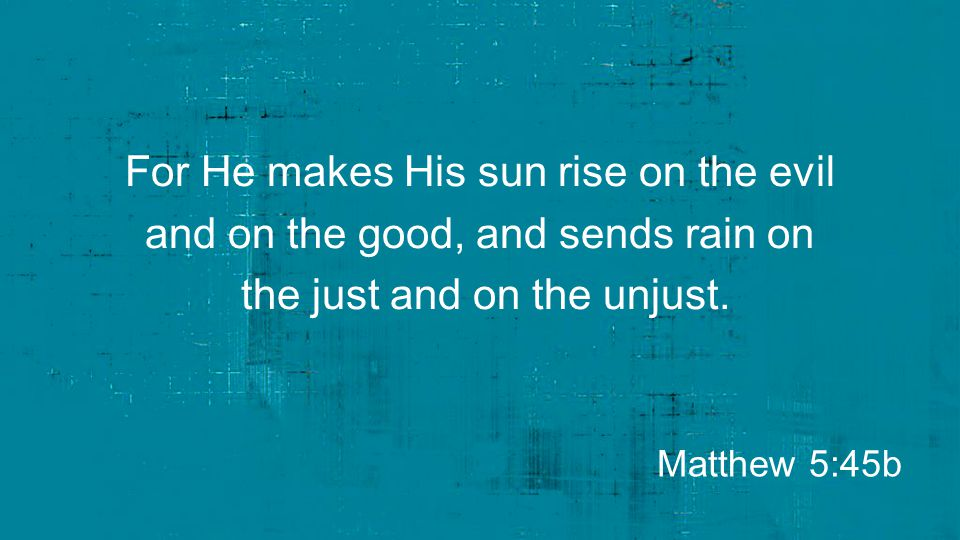 For He makes His sun rise on the evil and on the good, and sends rain on the just and on the unjust.