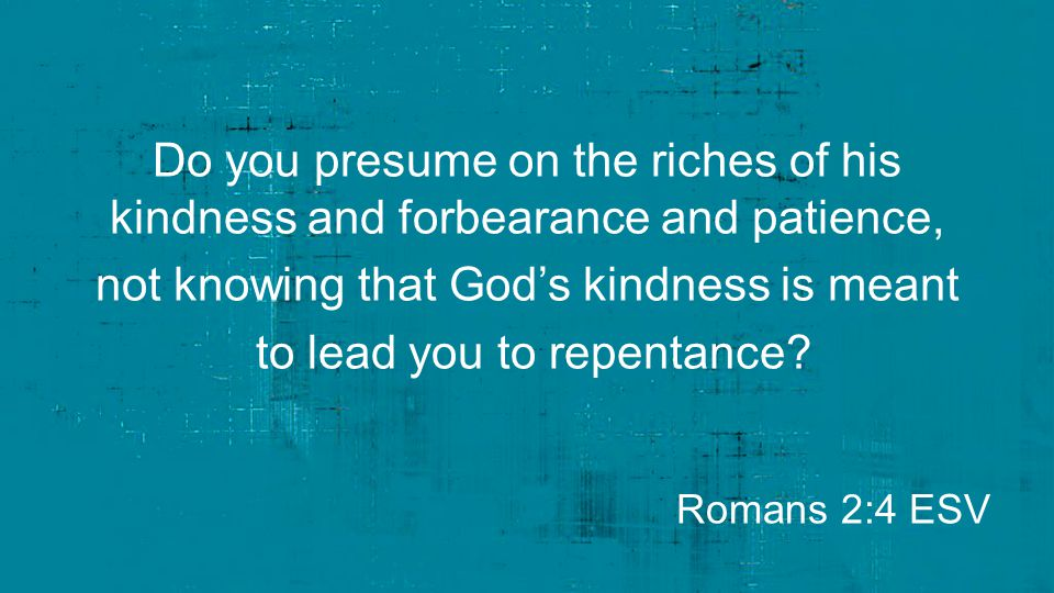 Do you presume on the riches of his kindness and forbearance and patience, not knowing that God's kindness is meant to lead you to repentance