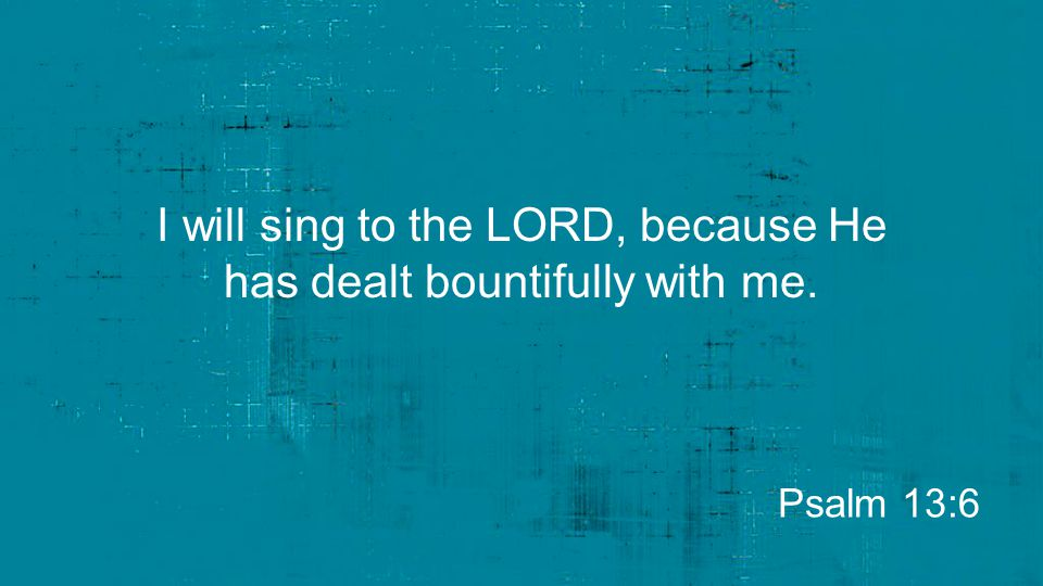 I will sing to the LORD, because He has dealt bountifully with me.